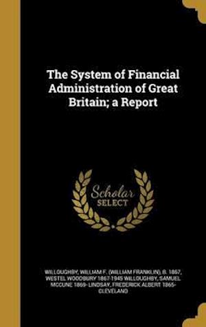 Bog, hardback The System of Financial Administration of Great Britain; A Report af Westel Woodbury 1867-1945 Willoughby, Samuel McCune 1869- Lindsay