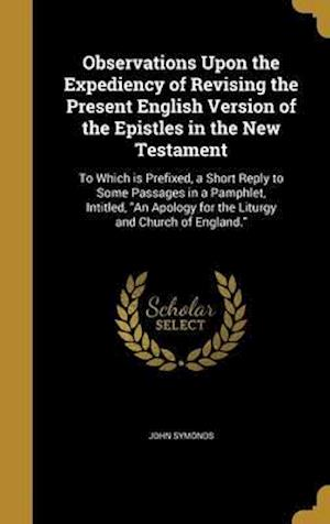 Bog, hardback Observations Upon the Expediency of Revising the Present English Version of the Epistles in the New Testament af John Symonds