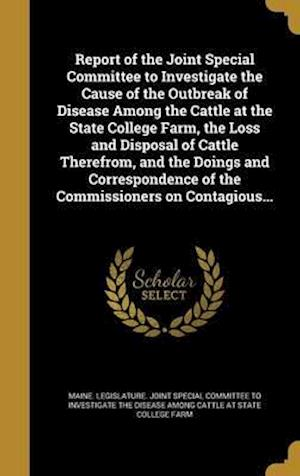 Bog, hardback Report of the Joint Special Committee to Investigate the Cause of the Outbreak of Disease Among the Cattle at the State College Farm, the Loss and Dis