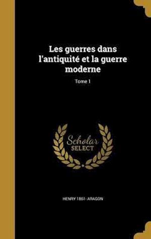 Les Guerres Dans L'Antiquite Et La Guerre Moderne; Tome 1 af Henry 1861- Aragon