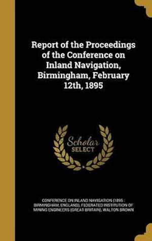 Bog, hardback Report of the Proceedings of the Conference on Inland Navigation, Birmingham, February 12th, 1895 af Walton Brown