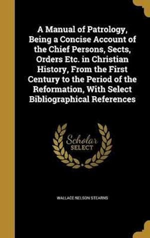 Bog, hardback A   Manual of Patrology, Being a Concise Account of the Chief Persons, Sects, Orders Etc. in Christian History, from the First Century to the Period o af Wallace Nelson Stearns