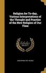 Religion for To-Day, Various Interpretations of the Thought and Practise of the New Religion of Our Time af John Haynes 1879- Holmes