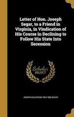 Letter of Hon. Joseph Segar, to a Friend in Virginia, in Vindication of His Course in Declining to Follow His State Into Secession af Joseph Eggleston 1804-1885 Segar