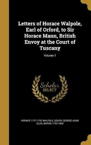 Bog, hardback Letters of Horace Walpole, Earl of Orford, to Sir Horace Mann, British Envoy at the Court of Tuscany; Volume 1 af Horace 1717-1797 Walpole