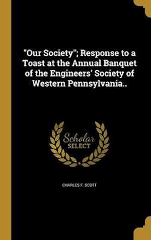 Bog, hardback Our Society; Response to a Toast at the Annual Banquet of the Engineers' Society of Western Pennsylvania.. af Charles F. Scott