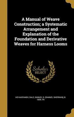 Bog, hardback A Manual of Weave Construction; A Systematic Arrangement and Explanation of the Foundation and Derivative Weaves for Harness Looms af Ivo Kastanek
