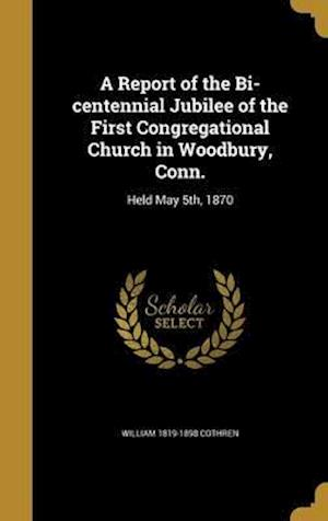 Bog, hardback A Report of the Bi-Centennial Jubilee of the First Congregational Church in Woodbury, Conn. af William 1819-1898 Cothren