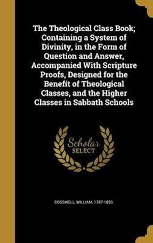 Bog, hardback The Theological Class Book; Containing a System of Divinity, in the Form of Question and Answer, Accompanied with Scripture Proofs, Designed for the B