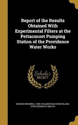 Bog, hardback Report of the Results Obtained with Experimental Filters at the Pettaconset Pumping Station of the Providence Water Works af Edmund Brownell 1849-1916 Weston
