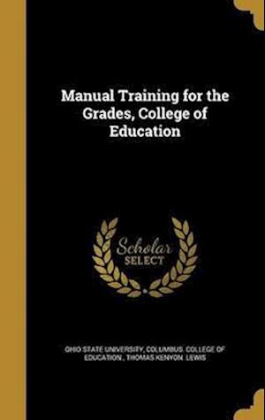 Bog, hardback Manual Training for the Grades, College of Education af Thomas Kenyon Lewis