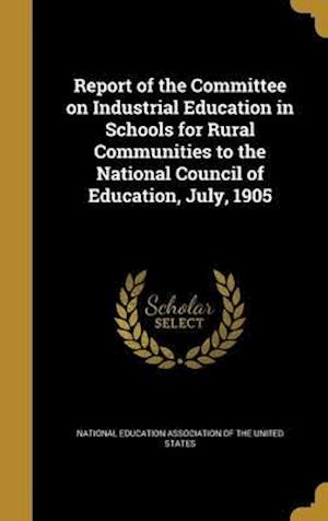 Bog, hardback Report of the Committee on Industrial Education in Schools for Rural Communities to the National Council of Education, July, 1905