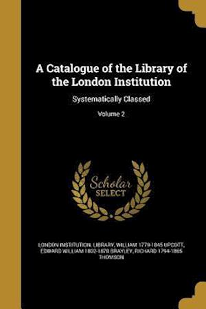 A Catalogue of the Library of the London Institution af William 1779-1845 Upcott, Edward William 1802-1870 Brayley