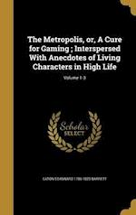 The Metropolis, Or, a Cure for Gaming; Interspersed with Anecdotes of Living Characters in High Life; Volume 1-3 af Eaton Stannard 1786-1820 Barrett