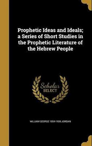 Bog, hardback Prophetic Ideas and Ideals; A Series of Short Studies in the Prophetic Literature of the Hebrew People af William George 1854-1939 Jordan