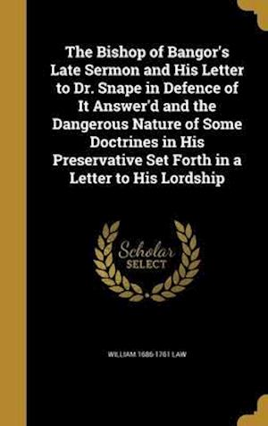 Bog, hardback The Bishop of Bangor's Late Sermon and His Letter to Dr. Snape in Defence of It Answer'd and the Dangerous Nature of Some Doctrines in His Preservativ af William 1686-1761 Law