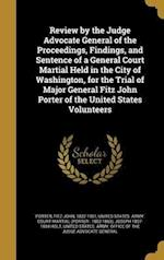 Review by the Judge Advocate General of the Proceedings, Findings, and Sentence of a General Court Martial Held in the City of Washington, for the Tri af Joseph 1807-1894 Holt