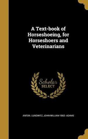 Bog, hardback A Text-Book of Horseshoeing, for Horseshoers and Veterinarians af John William 1862- Adams, Anton Lungwitz