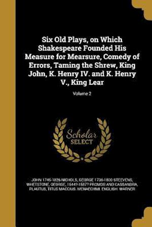 Bog, paperback Six Old Plays, on Which Shakespeare Founded His Measure for Mearsure, Comedy of Errors, Taming the Shrew, King John, K. Henry IV. and K. Henry V., Kin af George 1736-1800 Steevens, John 1745-1826 Nichols