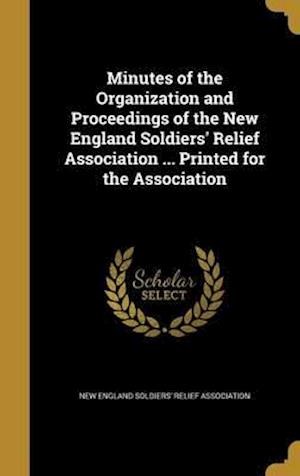 Bog, hardback Minutes of the Organization and Proceedings of the New England Soldiers' Relief Association ... Printed for the Association