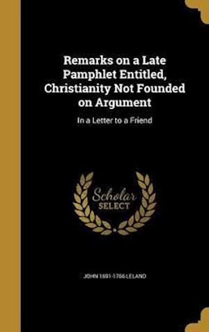 Bog, hardback Remarks on a Late Pamphlet Entitled, Christianity Not Founded on Argument af John 1691-1766 Leland
