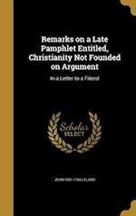 Remarks on a Late Pamphlet Entitled, Christianity Not Founded on Argument af John 1691-1766 Leland