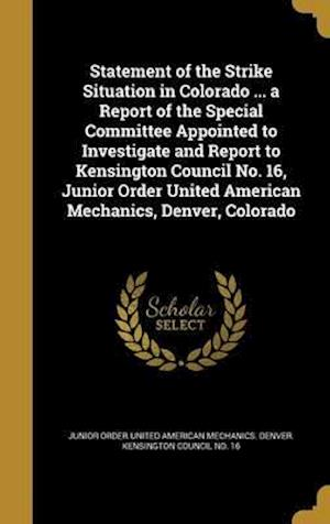 Bog, hardback Statement of the Strike Situation in Colorado ... a Report of the Special Committee Appointed to Investigate and Report to Kensington Council No. 16,