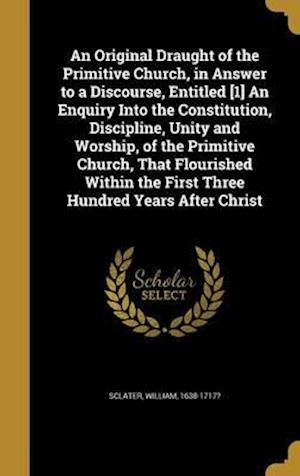 Bog, hardback An  Original Draught of the Primitive Church, in Answer to a Discourse, Entitled [1] an Enquiry Into the Constitution, Discipline, Unity and Worship,