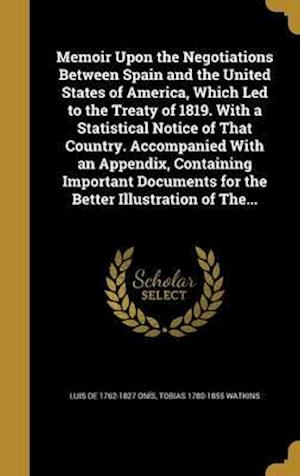 Bog, hardback Memoir Upon the Negotiations Between Spain and the United States of America, Which Led to the Treaty of 1819. with a Statistical Notice of That Countr af Luis De 1762-1827 Onis, Tobias 1780-1855 Watkins