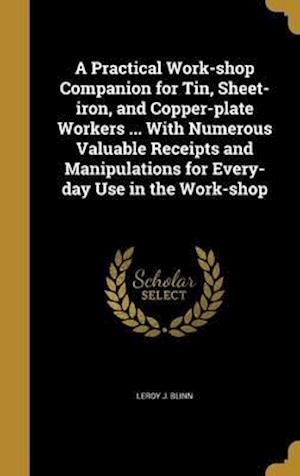 Bog, hardback A   Practical Work-Shop Companion for Tin, Sheet-Iron, and Copper-Plate Workers ... with Numerous Valuable Receipts and Manipulations for Every-Day Us af Leroy J. Blinn