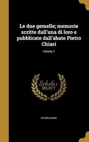 Bog, hardback Le Due Gemelle; Memorie Scritte Dall'una Di Loro E Pubblicate Dall'abate Pietro Chiari; Volume 1 af Pietro Chiari