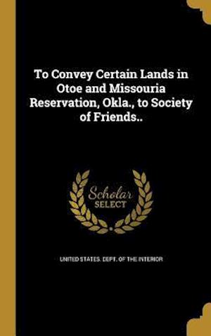Bog, hardback To Convey Certain Lands in Otoe and Missouria Reservation, Okla., to Society of Friends..