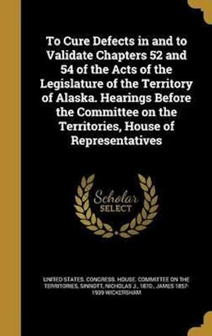 Bog, hardback To Cure Defects in and to Validate Chapters 52 and 54 of the Acts of the Legislature of the Territory of Alaska. Hearings Before the Committee on the af James 1857-1939 Wickersham