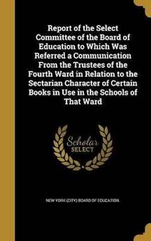 Bog, hardback Report of the Select Committee of the Board of Education to Which Was Referred a Communication from the Trustees of the Fourth Ward in Relation to the