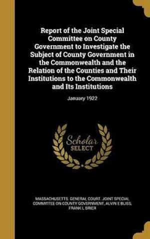 Bog, hardback Report of the Joint Special Committee on County Government to Investigate the Subject of County Government in the Commonwealth and the Relation of the af Frank L. Brier, Alvin E. Bliss