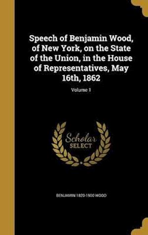 Bog, hardback Speech of Benjamin Wood, of New York, on the State of the Union, in the House of Representatives, May 16th, 1862; Volume 1 af Benjamin 1820-1900 Wood