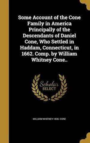 Some Account of the Cone Family in America Principally of the Descendants of Daniel Cone, Who Settled in Haddam, Connecticut, in 1662. Comp. by Willia af William Whitney 1836- Cone