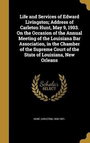 Bog, hardback Life and Services of Edward Livingston; Address of Carleton Hunt, May 9, 1903. on the Occasion of the Annual Meeting of the Louisiana Bar Association,