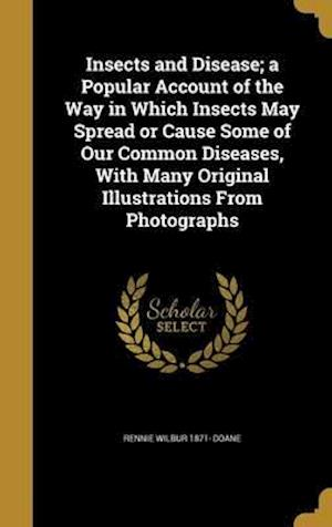Bog, hardback Insects and Disease; A Popular Account of the Way in Which Insects May Spread or Cause Some of Our Common Diseases, with Many Original Illustrations f af Rennie Wilbur 1871- Doane