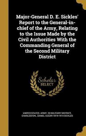 Major-General D. E. Sickles' Report to the General-In-Chief of the Army, Relating to the Issue Made by the Civil Authorities with the Commanding Gener af Daniel Edgar 1819-1914 Sickles