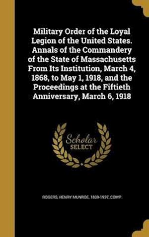 Bog, hardback Military Order of the Loyal Legion of the United States. Annals of the Commandery of the State of Massachusetts from Its Institution, March 4, 1868, t