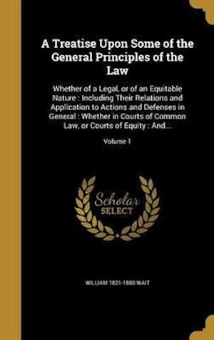 Bog, hardback A   Treatise Upon Some of the General Principles of the Law af William 1821-1880 Wait
