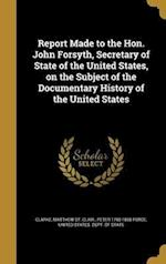 Report Made to the Hon. John Forsyth, Secretary of State of the United States, on the Subject of the Documentary History of the United States af Peter 1790-1868 Force