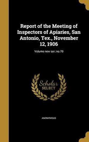 Bog, hardback Report of the Meeting of Inspectors of Apiaries, San Antonio, Tex., November 12, 1906; Volume New Ser.