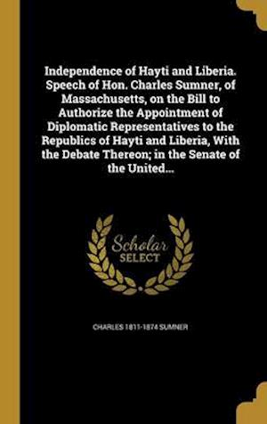 Bog, hardback Independence of Hayti and Liberia. Speech of Hon. Charles Sumner, of Massachusetts, on the Bill to Authorize the Appointment of Diplomatic Representat af Charles 1811-1874 Sumner