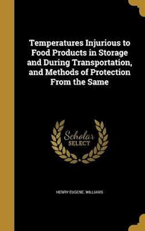 Bog, hardback Temperatures Injurious to Food Products in Storage and During Transportation, and Methods of Protection from the Same af Henry Eugene Williams