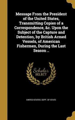 Bog, hardback Message from the President of the United States, Transmitting Copies of a Correspondence, &C. Upon the Subject of the Capture and Detention, by Britis