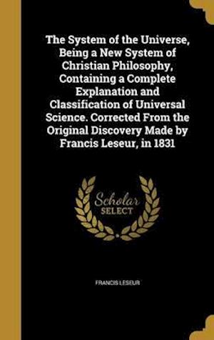 Bog, hardback The System of the Universe, Being a New System of Christian Philosophy, Containing a Complete Explanation and Classification of Universal Science. Cor af Francis Leseur
