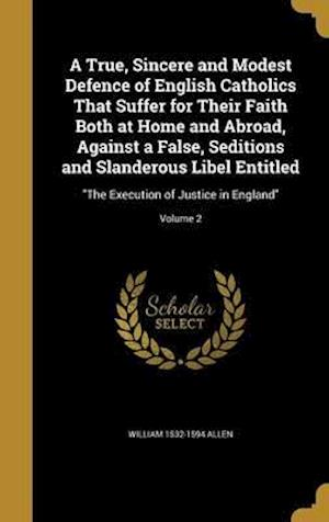 Bog, hardback A   True, Sincere and Modest Defence of English Catholics That Suffer for Their Faith Both at Home and Abroad, Against a False, Seditions and Slandero af William 1532-1594 Allen