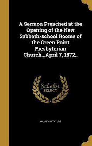 Bog, hardback A Sermon Preached at the Opening of the New Sabbath-School Rooms of the Green Point Presbyterian Church...April 7, 1872.. af William H. Taylor